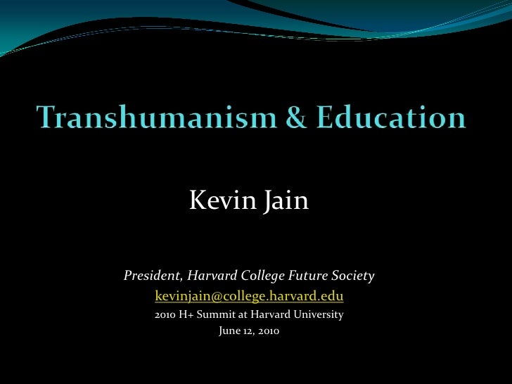 Transhumanism & Education<br />Kevin Jain<br />President, Harvard College Future Society<br />kevinjain@college.harvard.ed...