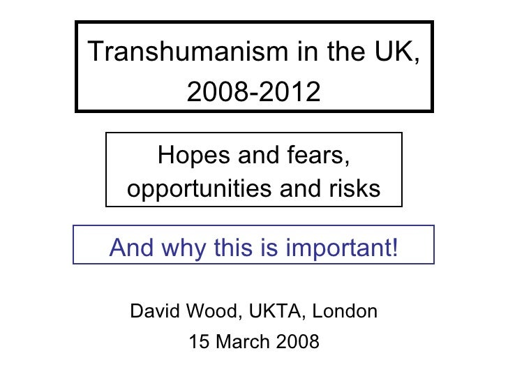 Transhumanism in the UK,        2008-2012      Hopes and fears,   opportunities and risks   And why this is important!    ...
