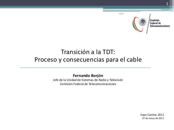Transición a la TDT:<br />Proceso y consecuencias para el cable<br />Fernando Borjón<br />Jefe de la Unidad de Sistemas de...