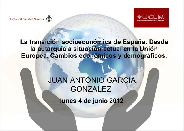 lunes 4 de junio 2012 JUAN ANTONIO GARCIA GONZALEZ La transición socioeconómica de España. Desde la autarquía a situación ...