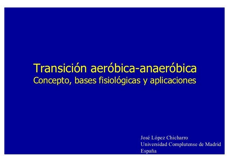 Transición aeróbica-anaeróbicaConcepto, bases fisiológicas y aplicaciones                            José López Chicharro ...
