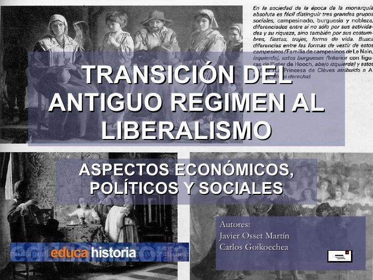 TRANSICIÓN DEL ANTIGUO REGIMEN AL LIBERALISMO ASPECTOS ECONÓMICOS, POLÍTICOS Y SOCIALES Autores:  Javier Osset Martín  Car...