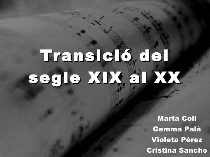 Transició del segle XIX al XX Marta Coll Gemma Palà Violeta Pérez Cristina Sancho
