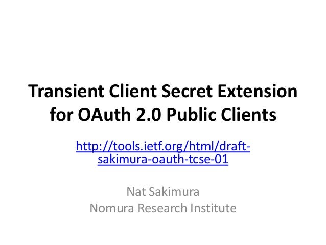 Transient Client Secret Extension for OAuth 2.0 Public Clients http://tools.ietf.org/html/draft- sakimura-oauth-tcse-01 Na...