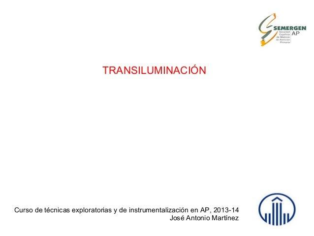 TRANSILUMINACIÓN Curso de técnicas exploratorias y de instrumentalización en AP, 2013-14 José Antonio Martínez