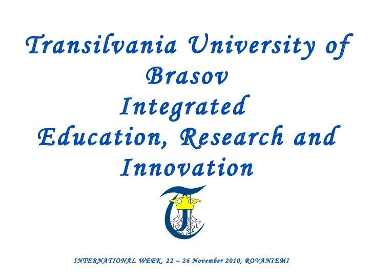Transilvania University of Brasov Integrated  Education, Research and Innovation INTERNATIONAL WEEK, 22 – 26 November 2010...