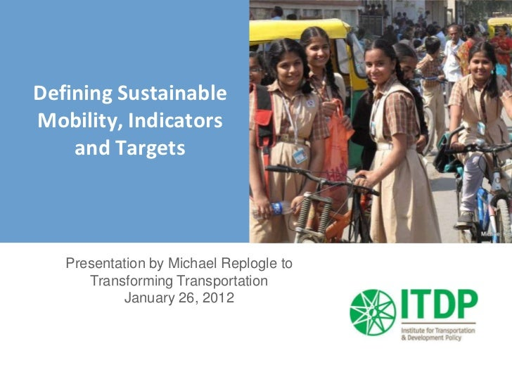 Defining SustainableMobility, Indicators    and Targets   Presentation by Michael Replogle to      Transforming Transporta...