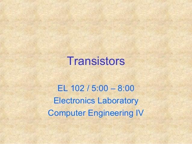 Transistors EL 102 / 5:00 – 8:00 Electronics Laboratory Computer Engineering IV
