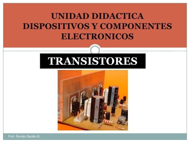 UNIDAD DIDACTICA DISPOSITIVOS Y COMPONENTES ELECTRONICOS<br />TRANSISTORES<br />Prof. Román Seclén B.<br />