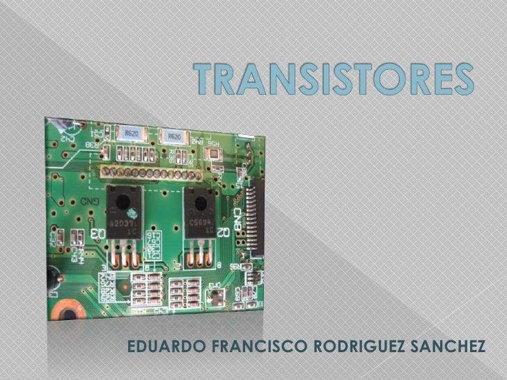 TRANSISTORES<br />EDUARDO FRANCISCO RODRIGUEZ SANCHEZ<br />