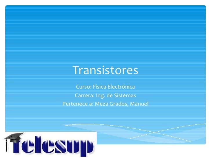 Transistores     Curso: Física Electrónica     Carrera: Ing. de SistemasPertenece a: Meza Grados, Manuel