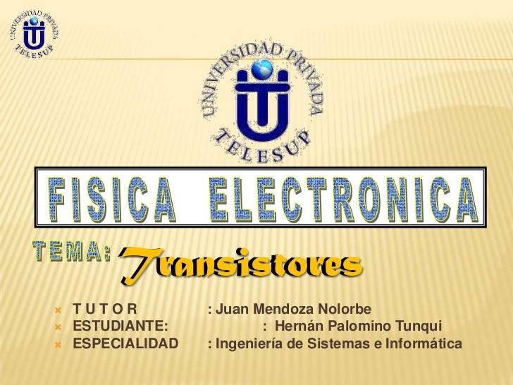 Transistores   TUTOR          : Juan Mendoza Nolorbe   ESTUDIANTE:             : Hernán Palomino Tunqui   ESPECIALIDAD ...