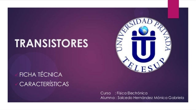 TRANSISTORES FICHA   TÉCNICA CARACTERÍSTICAS                    Curso : Física Electrónica                    Alumna : S...