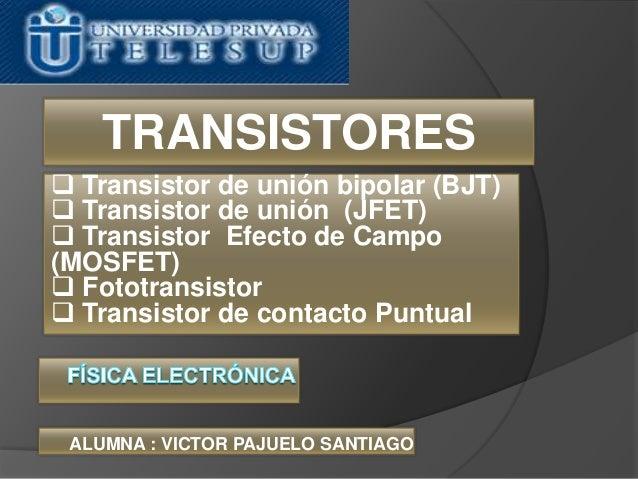  Transistor de unión bipolar (BJT) Transistor de unión (JFET) Transistor Efecto de Campo(MOSFET) Fototransistor Trans...