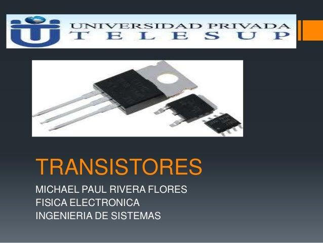 TRANSISTORES MICHAEL PAUL RIVERA FLORES FISICA ELECTRONICA INGENIERIA DE SISTEMAS