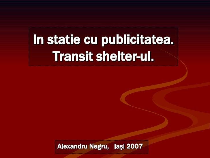 Alexandru Negru,  Ia şi 2007 In statie cu publicitatea. Transit shelter-ul.