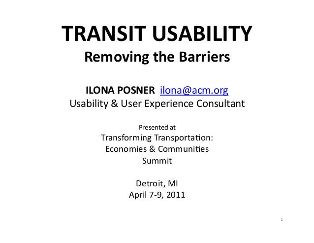 TRANSIT	   USABILITY	    Removing	   the	   Barriers	     ILONA	   POSNER	   	   ilona@acm.org	    Usability	   &	   User	...
