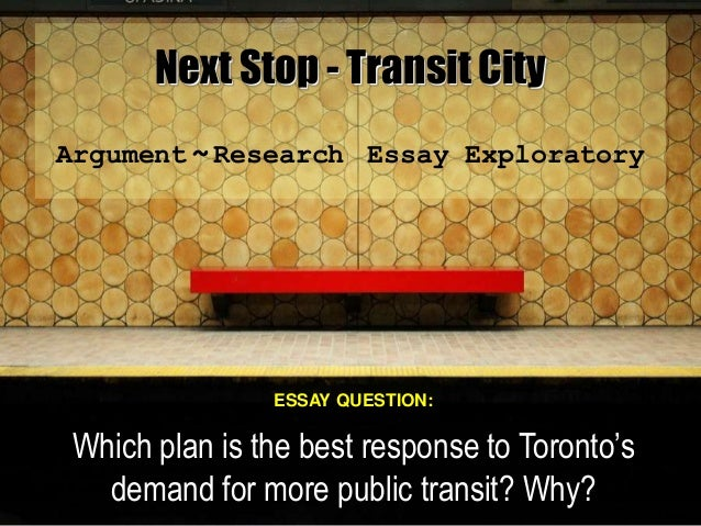 Next Stop - Transit City Argument ~ Research Essay Exploratory ESSAY QUESTION: Which plan is the best response to Toronto'...