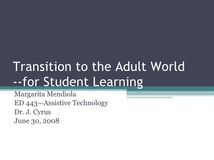 Transition to the Adult World --for Student Learning Margarita Mendiola ED 443—Assistive Technology Dr. J. Cyrus June 30, ...