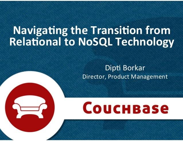 1 Naviga&ng the Transi&on from Rela&onal to NoSQL Technology Dip& Borkar Director, Product Manag...