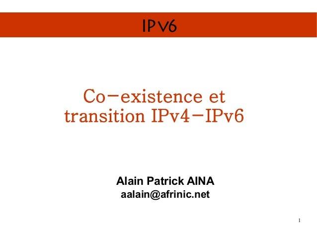IPv6  Co-existence ettransition IPv4-IPv6     Alain Patrick AINA      aalain@afrinic.net                           1