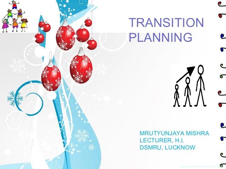 Created in PowerPoint 2010 (beta) TRANSITION PLANNING MRUTYUNJAYA MISHRA LECTURER, H.I. DSMRU, LUCKNOW