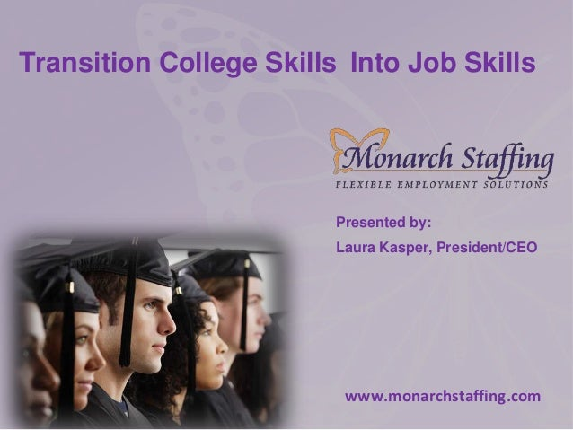 Transition College Skills Into Job Skills Presented by: Laura Kasper, President/CEO www.monarchstaffing.com