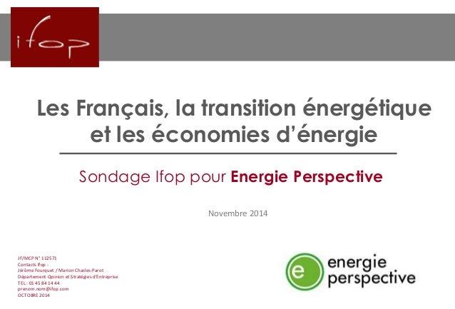 Les Français, la transition énergétique et les économies d'énergie  Novembre 2014  JF/MCP N°112571  Contacts Ifop:  Jérôme...