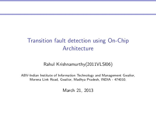Transition fault detection using On-Chip Architecture Rahul Krishnamurthy(2011VLSI06) ABV-Indian Institute of Information ...