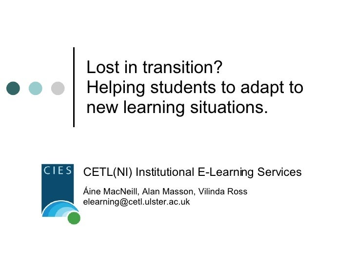 Lost in transition?  Helping students to adapt to new learning situations. CETL(NI) Institutional E-Learning Services Áine...