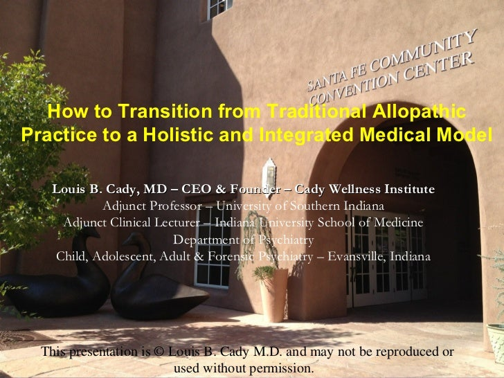 How to Transition from Traditional AllopathicPractice to a Holistic and Integrated Medical Model   Louis B. Cady, MD – CEO...