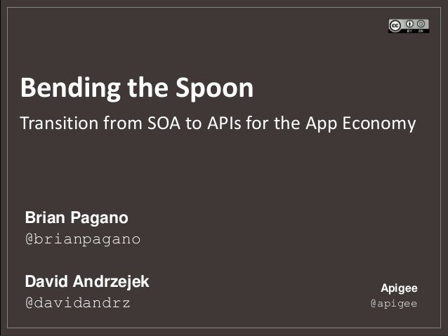 Bending the SpoonTransition from SOA to APIs for the App EconomyBrian Pagano@brianpaganoDavid Andrzejek                   ...