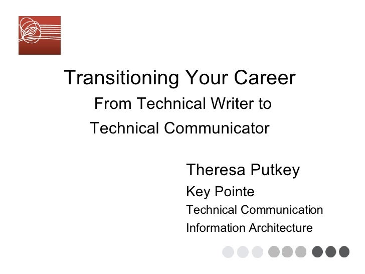 Transitioning Your Career    From Technical Writer to  Technical Communicator   Theresa Putkey Key Pointe Technical Commun...