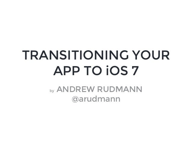 TRANSITIONING YOUR APP TO iOS 7 by ANDREW RUDMANN @arudmann