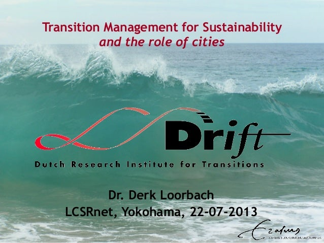 Transition Management for Sustainability and the role of cities Dr. Derk Loorbach LCSRnet, Yokohama, 22-07-2013