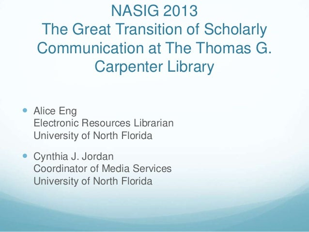 NASIG 2013The Great Transition of ScholarlyCommunication at The Thomas G.Carpenter Library Alice EngElectronic Resources ...