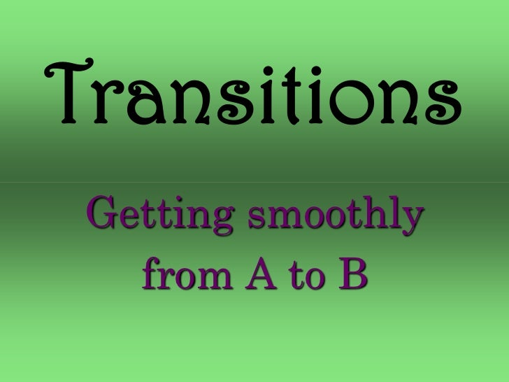 Transitions Getting smoothly   from A to B