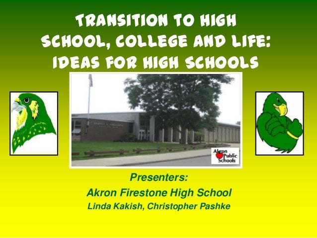 Transition to HighSchool, College and Life: Ideas for High Schools            Presenters:    Akron Firestone High School  ...