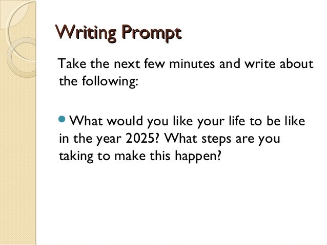 Writing Prompt Take the next five minutes and write about the following: What  would you like your life to be like five y...