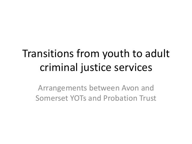 Transitions from youth to adult criminal justice services Arrangements between Avon and Somerset YOTs and Probation Trust