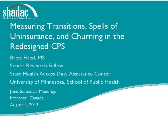 Measuring Transitions, Spells of Uninsurance, and Churning in the Redesigned CPS Brett Fried, MS Senior Research Fellow St...
