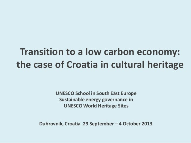 Transition to a low carbon economy: the case of Croatia in cultural heritage UNESCO School in South East Europe Sustainabl...
