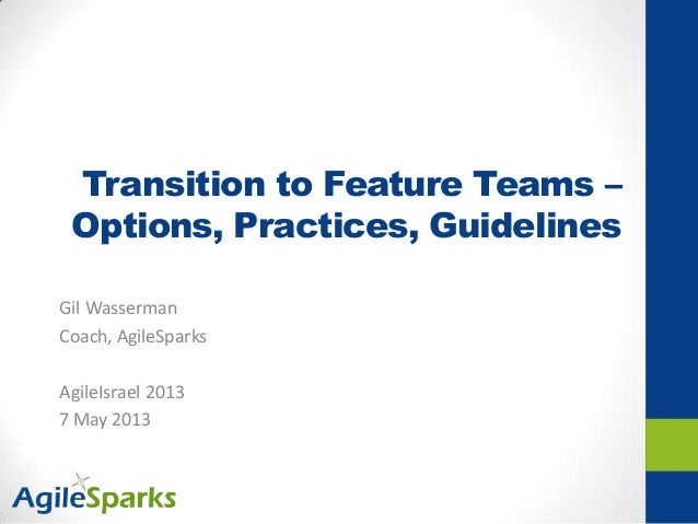 Transition to Feature Teams –Options, Practices, GuidelinesGil WassermanCoach, AgileSparksAgileIsrael 20137 May 2013