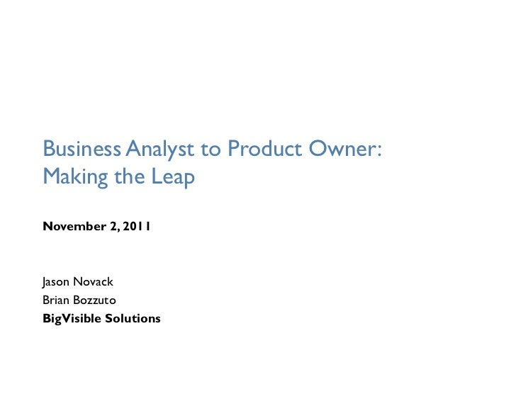 Business Analyst to Product Owner:Making the LeapNovember 2, 2011Jason NovackBrian BozzutoBigVisible Solutions