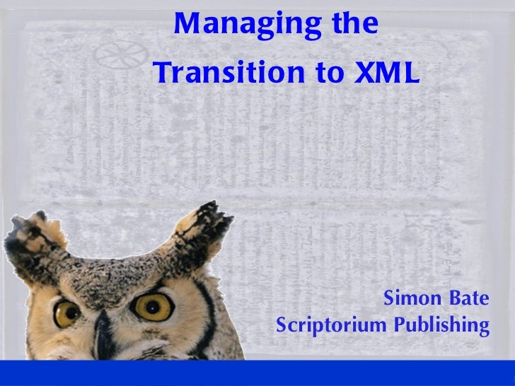 M anaging theTransition to XM L                   Simon Bate        Scriptorium Publishing