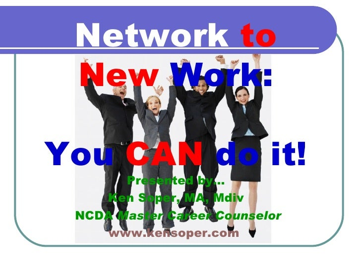 Presented by… Ken Soper, MA, Mdiv NCDA  Master Career Counselor www.kensoper.com   Network   to   New   Work: You   CAN   ...