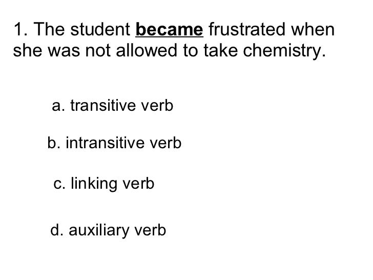 1. The student  became  frustrated when she was not allowed to take chemistry.   a. transitive verb  b. intransiti...