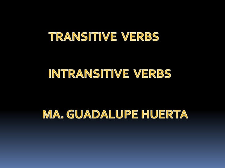 TRANSITIVE  VERBS<br />INTRANSITIVE  VERBS<br />MA. GUADALUPE HUERTA<br />
