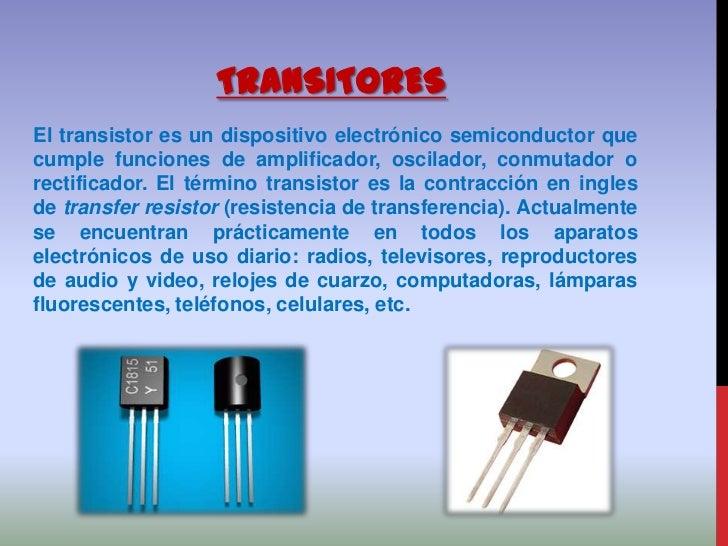 TRANSITORESEl transistor es un dispositivo electrónico semiconductor quecumple funciones de amplificador, oscilador, conmu...