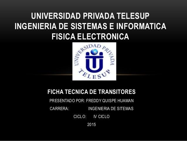 FICHA TECNICA DE TRANSITORES PRESENTADO POR: FREDDY QUISPE HUAMAN CARRERA: INGENIERIA DE SITEMAS CICLO: IV CICLO 2015 UNIV...